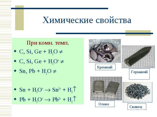 При комн. темп. При комн. темп. С, Si, Ge + H2O С, Si, Ge + H3O+ Sn, Pb + H2O Sn + H3O+ Sn2+ + H2 Pb + H3O+ Pb2+ + H2