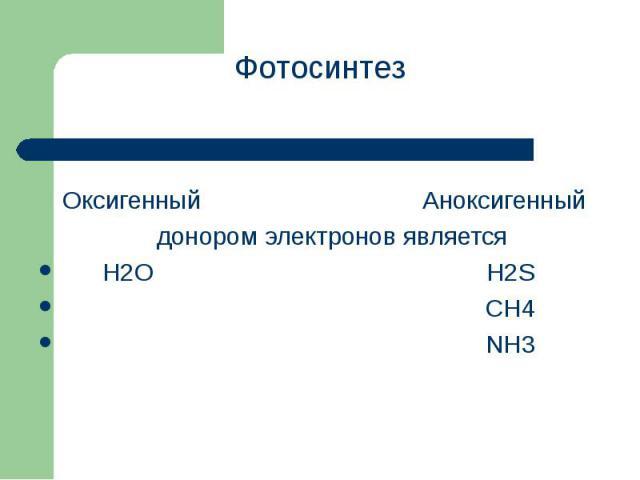 Фотосинтез Фотосинтез Оксигенный Аноксигенный донором электронов является H2O H2S CH4 NH3