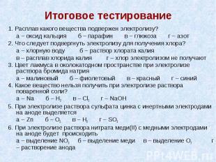Итоговое тестирование 1. Расплав какого вещества подвержен электролизу? а – окси