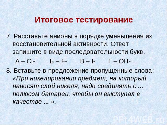 Итоговое тестирование 7. Расставьте анионы в порядке уменьшения их восстановительной активности. Ответ запишите в виде последовательности букв. А – Cl- Б – F- В – I- Г – OH- 8. Вставьте в предложение пропущенные слова: «При никелировании предмет, на…