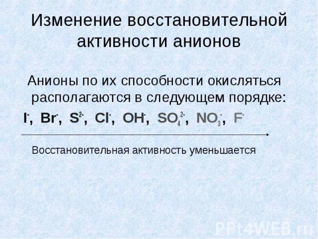 Изменение восстановительной активности анионов Анионы по их способности окисляться располагаются в следующем порядке: I-, Br-, S2-, Cl-, OH-, SO42-, NO3-, F- Восстановительная активность уменьшается