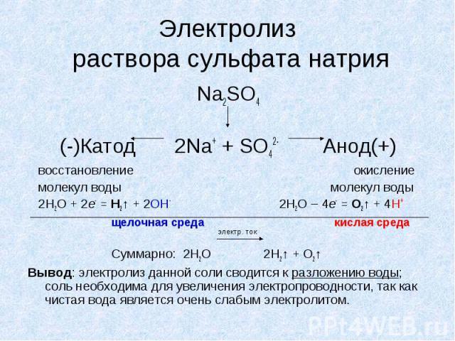 Электролиз раствора сульфата натрия Na2SO4 (-)Катод 2Na+ + SO42- Анод(+) восстановление окисление молекул воды молекул воды 2H2O + 2e- = Н2↑ + 2ОН- 2H2O – 4e- = O2↑ + 4H+ щелочная среда кислая среда Суммарно: 2H2O 2H2↑ + O2↑ Вывод: электролиз данной…