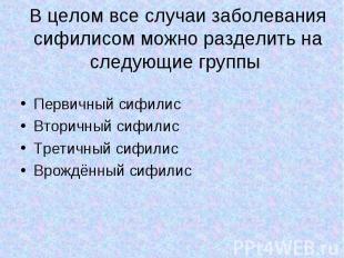Первичный сифилис Первичный сифилис Вторичный сифилис Третичный сифилис Врождённ