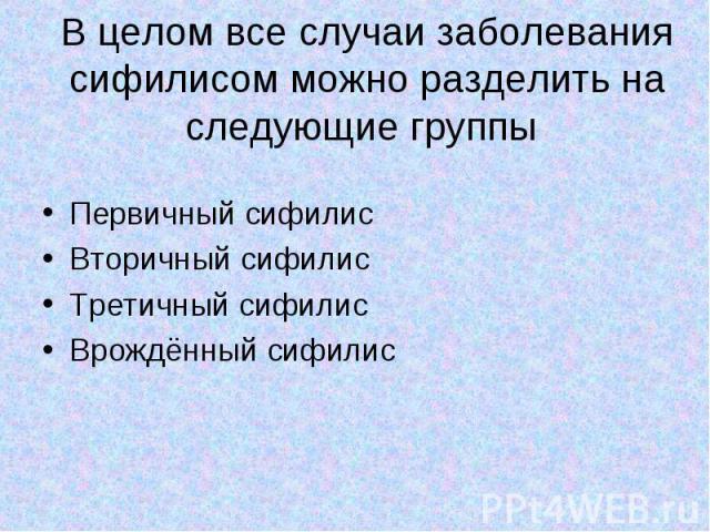 Первичный сифилис Первичный сифилис Вторичный сифилис Третичный сифилис Врождённый сифилис