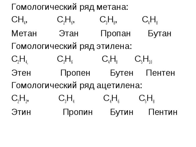 Гомологический ряд метана: Гомологический ряд метана: СН4, С2Н6, С3Н8, С4Н8 Метан Этан Пропан Бутан Гомологический ряд этилена: С2Н4, С3Н6 С4Н8 С5Н10 Этен Пропен Бутен Пентен Гомологический ряд ацетилена: С2Н2, С3Н4 С4Н6 С5Н8 Этин Пропин Бутин Пентин