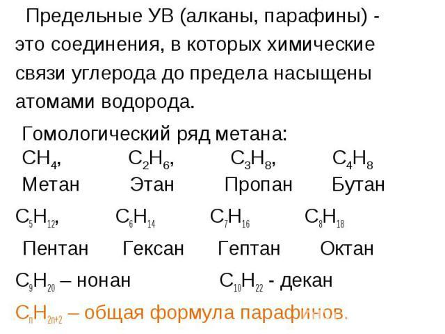 Предельные УВ (алканы, парафины) - Предельные УВ (алканы, парафины) - это соединения, в которых химические связи углерода до предела насыщены атомами водорода. С5Н12, С6Н14 С7Н16 С8Н18 Пентан Гексан Гептан Октан С9Н20 – нонан С10Н22 - декан СnH2n+2 …