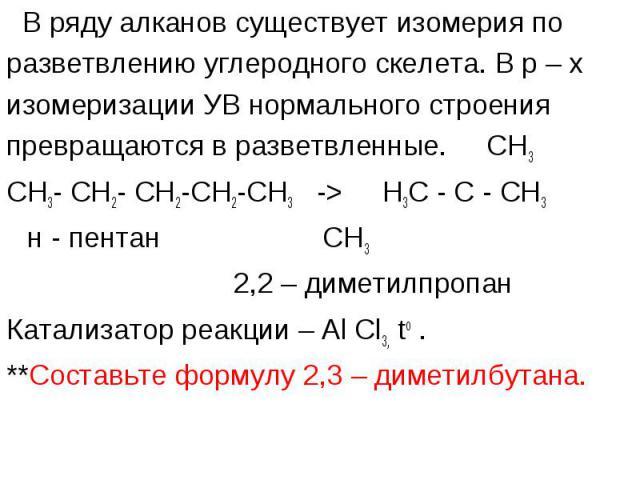 В ряду алканов существует изомерия по В ряду алканов существует изомерия по разветвлению углеродного скелета. В р – х изомеризации УВ нормального строения превращаются в разветвленные. CH3 CH3- CH2- CH2-CH2-CH3 -> H3C - C - CH3 н - пентан СН3 2,2…