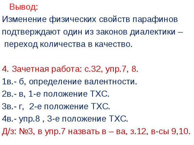 Вывод: Вывод: Изменение физических свойств парафинов подтверждают один из законов диалектики – переход количества в качество. 4. Зачетная работа: с.32, упр.7, 8. 1в.- б, определение валентности. 2в.- в, 1-е положение ТХС. 3в.- г, 2-е положение ТХС. …