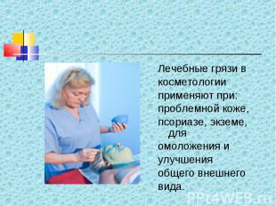 Лечебные грязи в Лечебные грязи в косметологии применяют при: проблемной коже, п