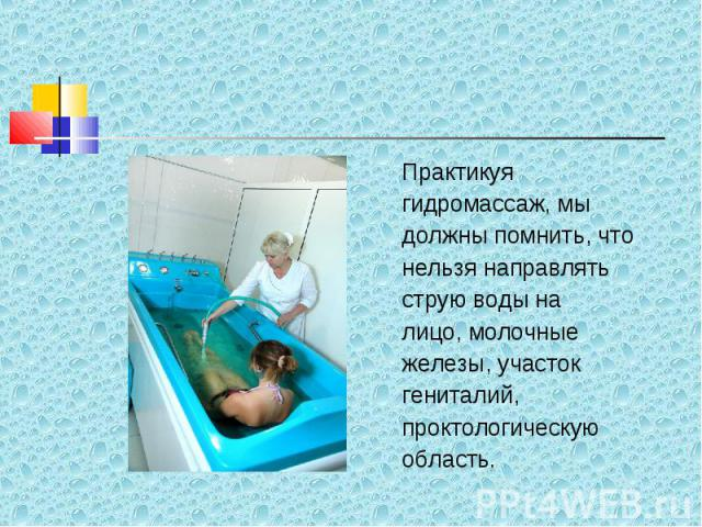 Практикуя Практикуя гидромассаж, мы должны помнить, что нельзя направлять струю воды на лицо, молочные железы, участок гениталий, проктологическую область.