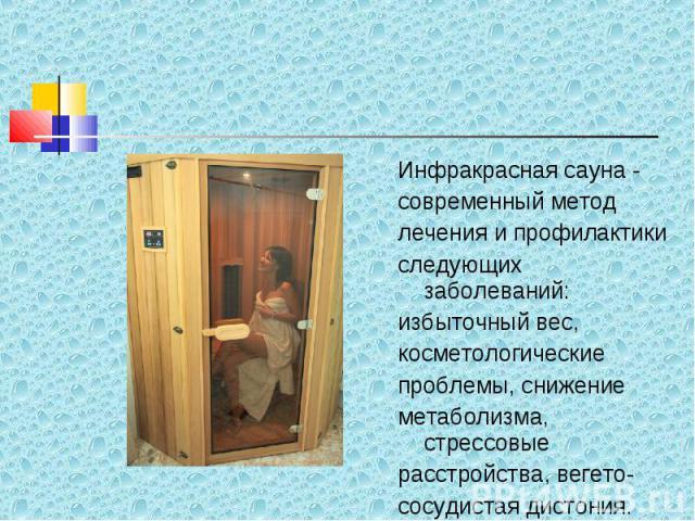 Инфракрасная сауна - Инфракрасная сауна - современный метод лечения и профилактики следующих заболеваний: избыточный вес, косметологические проблемы, снижение метаболизма, стрессовые расстройства, вегето- сосудистая дистония.