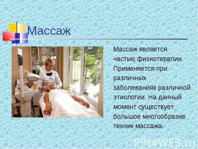 Массаж является Массаж является частью физиотерапии. Применяется при различных заболеваниях различной этиологии. На данный момент существует большое многообразие техник массажа.