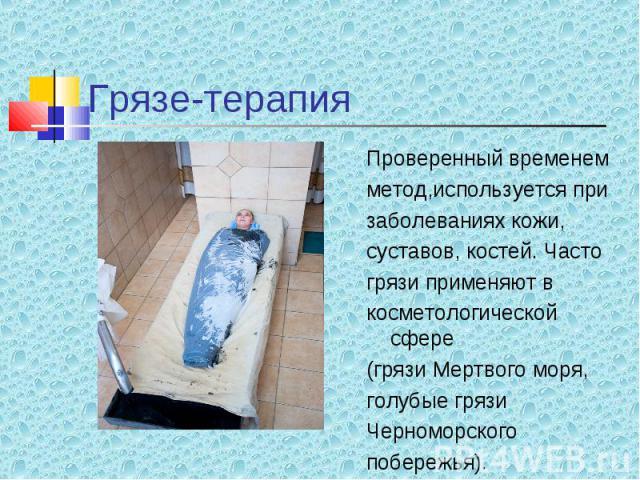 Проверенный временем Проверенный временем метод,используется при заболеваниях кожи, суставов, костей. Часто грязи применяют в косметологической сфере (грязи Мертвого моря, голубые грязи Черноморского побережья).