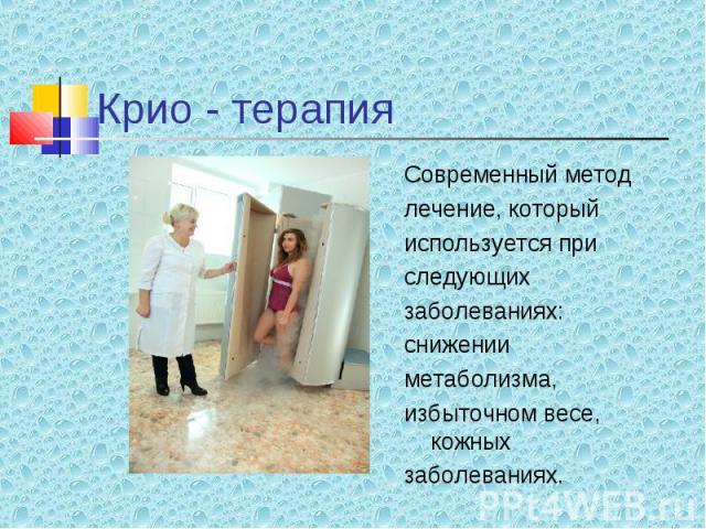 Современный метод Современный метод лечение, который используется при следующих заболеваниях: снижении метаболизма, избыточном весе, кожных заболеваниях.