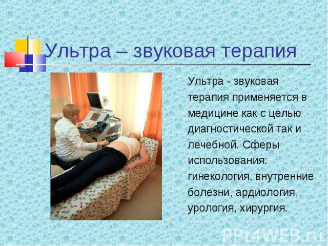 Ультра - звуковая Ультра - звуковая терапия применяется в медицине как с целью диагностической так и лечебной. Сферы использования: гинекология, внутренние болезни, ардиология, урология, хирургия.