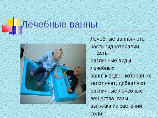 Лечебные ванны - это Лечебные ванны - это часть гидротерапии. Есть различные виды лечебных ванн: к воде, которая их заполняет, добавляют различные лечебные вещества, газы, вытяжки из растений, соли.