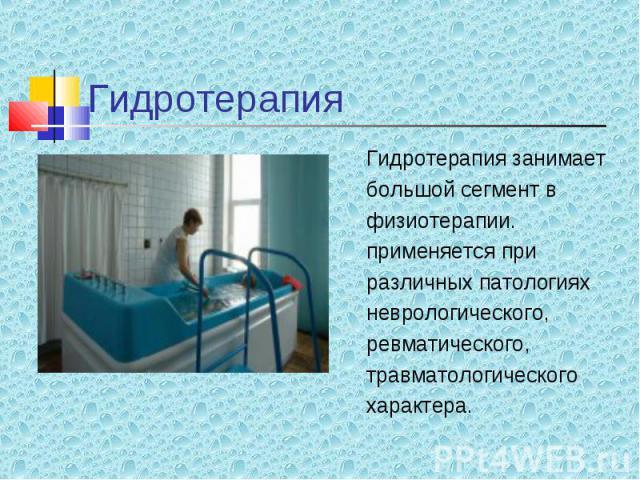 Гидротерапия занимает Гидротерапия занимает большой сегмент в физиотерапии. применяется при различных патологиях неврологического, ревматического, травматологического характера.
