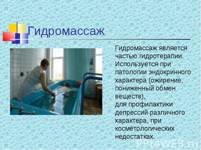 Гидромассаж является Гидромассаж является частью гидротерапии. Используется при патологии эндокринного характера (ожирение, пониженный обмен веществ), для профилактики депрессий различного характера, при косметологических недостатках.