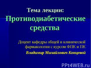 Тема лекции: Противодиабетические средства Доцент кафедры общей и клинической фа