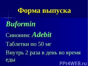 Форма выпуска Buformin Синоним: Adebit Таблетки по 50 мг Внутрь 2 раза в день во