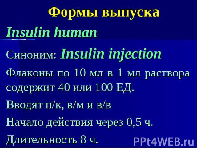 Формы выпуска Insulin human Синоним: Insulin injection Флаконы по 10 мл в 1 мл раствора содержит 40 или 100 ЕД. Вводят п/к, в/м и в/в Начало действия через 0,5 ч. Длительность 8 ч.