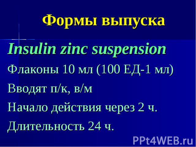 Формы выпуска Insulin zinc suspension Флаконы 10 мл (100 ЕД-1 мл) Вводят п/к, в/м Начало действия через 2 ч. Длительность 24 ч.