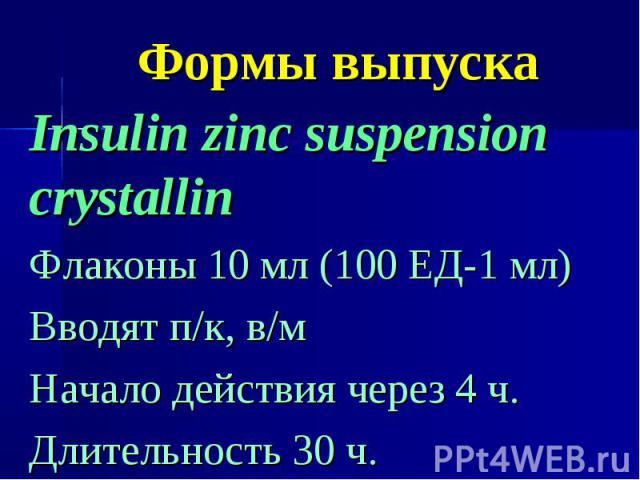 Формы выпуска Insulin zinc suspension crystallin Флаконы 10 мл (100 ЕД-1 мл) Вводят п/к, в/м Начало действия через 4 ч. Длительность 30 ч.