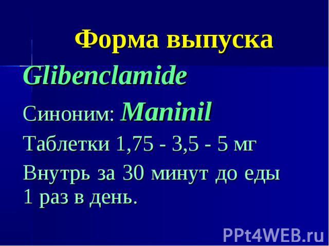 Форма выпуска Glibenclamide Синоним: Maninil Таблетки 1,75 - 3,5 - 5 мг Внутрь за 30 минут до еды 1 раз в день.