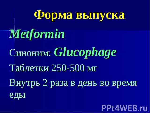 Форма выпуска Metformin Синоним: Glucophage Таблетки 250-500 мг Внутрь 2 раза в день во время еды