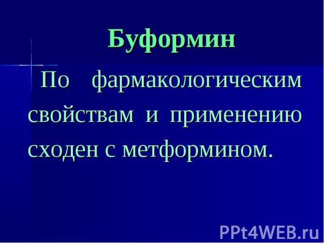 Буформин По фармакологическим свойствам и применению сходен с метформином.