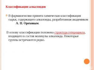 Классификация алкалоидов Классификация алкалоидов В фармакогнозии принята химиче