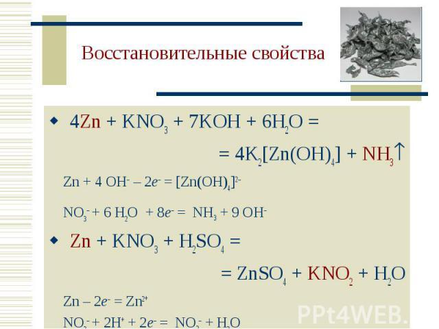 4Zn + KNO3 + 7KOH + 6H2O = 4Zn + KNO3 + 7KOH + 6H2O = = 4K2[Zn(OH)4] + NH3 Zn + 4 OH – 2e– = [Zn(OH)4]2– NO3– + 6 H2O + 8e– = NH3 + 9 OH Zn + KNO3 + H2SO4 = = ZnSO4 + KNO2 + H2O Zn – 2e– = Zn2+ NO3– + 2H+ + 2e– = NO2– + H2O