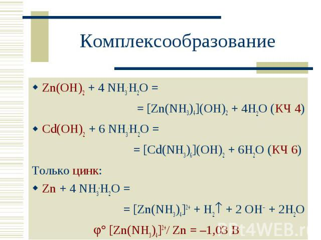 Zn(OH)2 + 4 NH3.H2O = Zn(OH)2 + 4 NH3.H2O = = [Zn(NH3)4](OH)2 + 4H2O (КЧ 4) Cd(OH)2 + 6 NH3.H2O = = [Cd(NH3)6](OH)2 + 6H2O (КЧ 6) Только цинк: Zn + 4 NH3.H2O = = [Zn(NH3)4] + + H2 + 2 OH + 2H2O [Zn(NH3)4] +/ Zn = –1,03 В