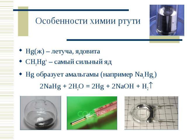 Hg(ж) – летуча, ядовита Hg(ж) – летуча, ядовита CH3Hg+ – самый сильный яд Hg образует амальгамы (например NaxHgy) 2NaHg + 2H2O = 2Hg + 2NaOH + H2
