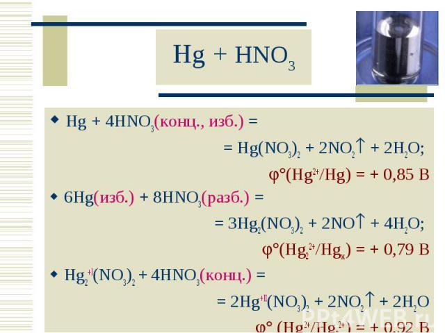 Hg + 4HNO3(конц., изб.) = Hg + 4HNO3(конц., изб.) = = Hg(NO3)2 + 2NO2 + 2H2O; (Hg2+/Hg) = + 0,85 В 6Hg(изб.) + 8HNO3(разб.) = = 3Hg2(NO3)2 + 2NO + 4H2O; (Hg22+/Hgж) = + 0,79 В Hg2+I(NO3)2 + 4HNO3(конц.) = = 2Hg+II(NO3)2 + 2NO2 + 2H2O (Hg2+/Hg22+) = …