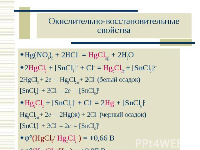 Hg(NO3)2 + 2HCl = HgCl2(р) + 2H2O Hg(NO3)2 + 2HCl = HgCl2(р) + 2H2O 2HgCl2 + [SnCl3] + Cl = Hg2Cl2(т)+ [SnCl6]2 2HgCl2 + 2e– = Hg2Cl2(т) + 2Cl (белый осадок) [SnCl3] + 3Cl – 2e– = [SnCl6]2 Hg2Cl2 + [SnCl3] + Cl = 2Hg + [SnCl6]2 Hg2Cl2(т) + 2e– = 2Hg…