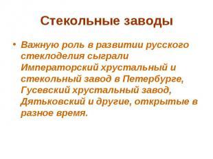 Стекольные заводы Важную роль в развитии русского стеклоделия сыграли Императорс
