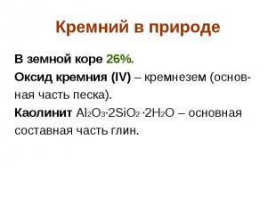 Кремний в природе В земной коре 26%. Оксид кремния (IV) – кремнезем (основ- ная