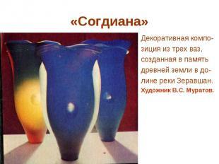 «Согдиана» Декоративная компо- зиция из трех ваз, созданная в память древней зем