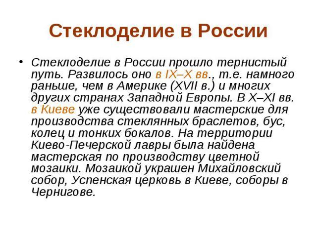 Стеклоделие в России Стеклоделие в России прошло тернистый путь. Развилось оно в IX–X вв., т.е. намного раньше, чем в Америке (XVII в.) и многих других странах Западной Европы. В X–XI вв. в Киеве уже существовали мастерские для производства стеклянн…