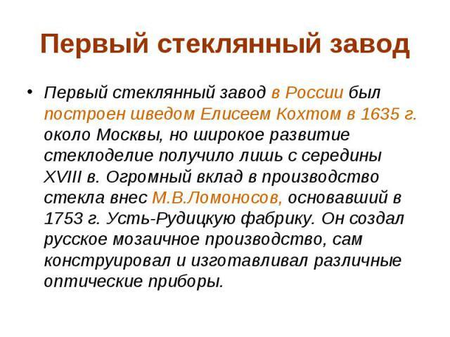 Первый стеклянный завод Первый стеклянный завод в России был построен шведом Елисеем Кохтом в 1635г. около Москвы, но широкое развитие стеклоделие получило лишь с середины XVIII в. Огромный вклад в производство стекла внес М.В.Ломоносов, основ…