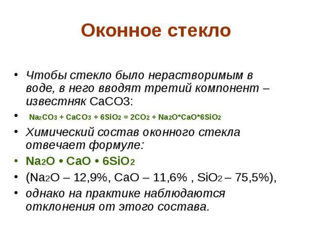 Оконное стекло Чтобы стекло было нерастворимым в воде, в него вводят третий компонент – известняк CaCO3: Na2CO3 + CaCO3 + 6SiO2 = 2CO2 + Na2O*CaO*6SiO2 Химический состав оконного стекла отвечает формуле: Na2O • CaO • 6SiO2 (Na2O – 12,9%, CaO – 11,6%…
