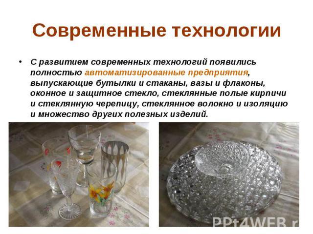 Современные технологии С развитием современных технологий появились полностью автоматизированные предприятия, выпускающие бутылки и стаканы, вазы и флаконы, оконное и защитное стекло, стеклянные полые кирпичи и стеклянную черепицу, стеклянное волокн…