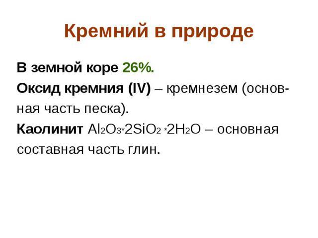 Кремний в природе В земной коре 26%. Оксид кремния (IV) – кремнезем (основ- ная часть песка). Каолинит Al2O3*2SiO2 *2H2O – основная составная часть глин.