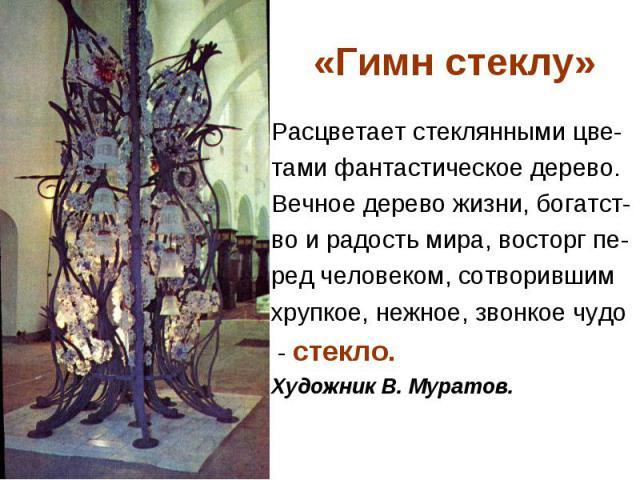 «Гимн стеклу» Расцветает стеклянными цве- тами фантастическое дерево. Вечное дерево жизни, богатст- во и радость мира, восторг пе- ред человеком, сотворившим хрупкое, нежное, звонкое чудо - стекло. Художник В. Муратов.