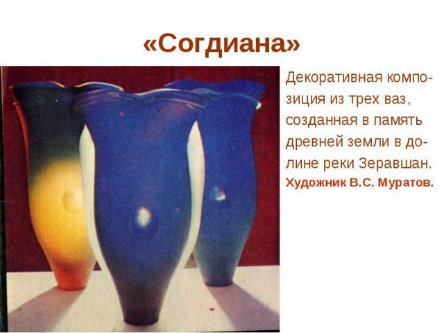 «Согдиана» Декоративная компо- зиция из трех ваз, созданная в память древней земли в до- лине реки Зеравшан. Художник В.С. Муратов.