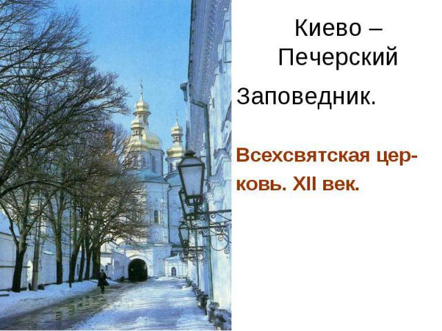 Киево – Печерский Заповедник. Всехсвятская цер- ковь. XII век.