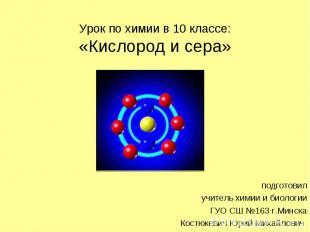 Урок по химии в 10 классе: «Кислород и сера» подготовил учитель химии и биологии