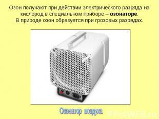 Озон получают при действии электрического разряда на кислород в специальном приб