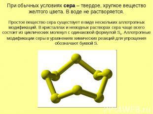 При обычных условиях сера – твердое, хрупкое вещество желтого цвета. В воде не р